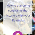 Six constraints that could be interfering with your life design